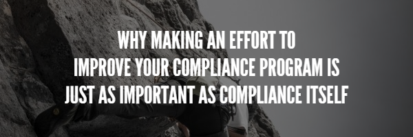why making an effort to improve your compliance program is just as important as compliance itself