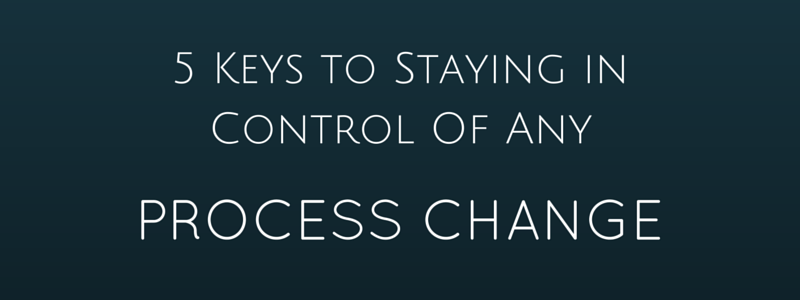5 Keys to Staying in Control of Any Process Change